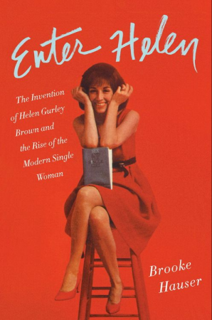 enter helen the invention of helen gurley brown and the rise of the