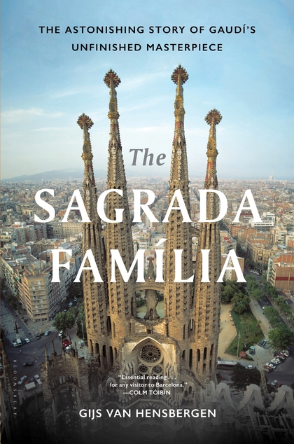 The Sagrada Familia The Astonishing Story Of Gaudi S Unfinished